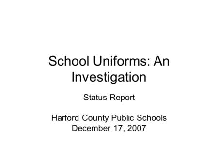 School Uniforms: An Investigation Status Report Harford County Public Schools December 17, 2007.