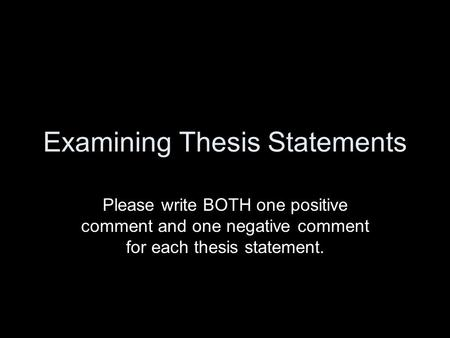 Examining Thesis Statements Please write BOTH one positive comment and one negative comment for each thesis statement.