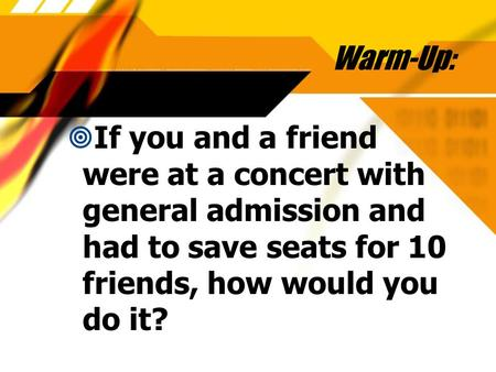 Warm-Up:  If you and a friend were at a concert with general admission and had to save seats for 10 friends, how would you do it?