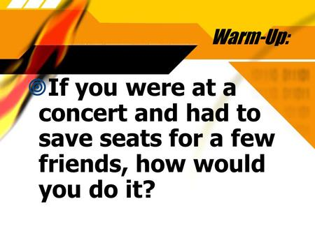 Warm-Up: If you were at a concert and had to save seats for a few friends, how would you do it?
