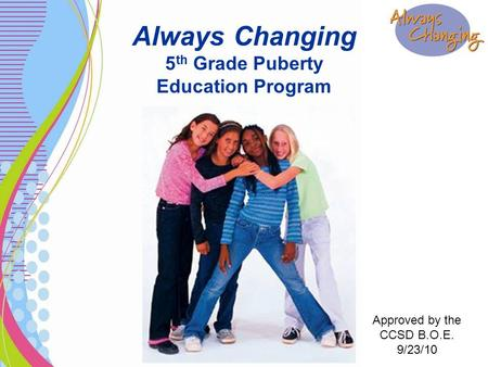 Always Changing 5 th Grade Puberty Education Program Approved by the CCSD B.O.E. 9/23/10.