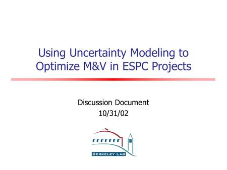 Using Uncertainty Modeling to Optimize M&V in ESPC Projects Discussion Document 10/31/02.