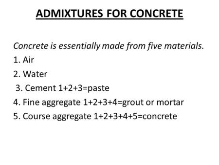 ADMIXTURES FOR CONCRETE Concrete is essentially made from five materials. 1. Air 2. Water 3. Cement 1+2+3=paste 4. Fine aggregate 1+2+3+4=grout or mortar.