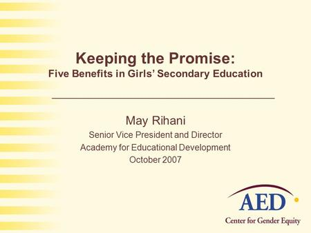 Keeping the Promise: Five Benefits in Girls' Secondary Education May Rihani Senior Vice President and Director Academy for Educational Development October.