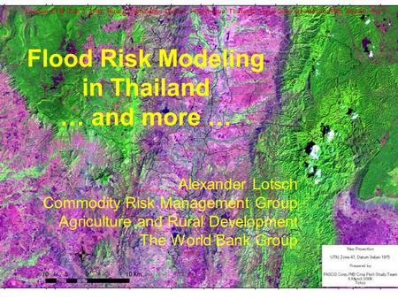 Flood Risk Modeling in Thailand … and more … Alexander Lotsch Commodity Risk Management Group Agriculture and Rural Development The World Bank Group.