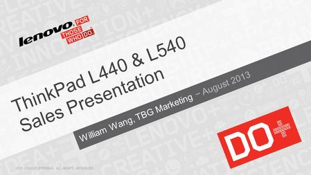 William Wang, TBG Marketing − August 2013 ThinkPad L440 & L540 Sales Presentation 2013 LENOVO INTERNAL. ALL RIGHTS RESERVED.