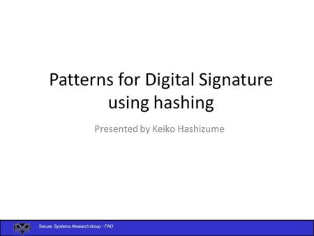 Secure Systems Research Group - FAU Patterns for Digital Signature using hashing Presented by Keiko Hashizume.