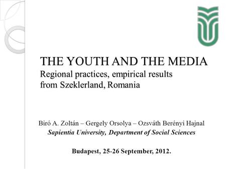THE YOUTH AND THE MEDIA Regional practices, empirical results from Szeklerland, Romania Biró A. Zoltán – Gergely Orsolya – Ozsváth Berényi Hajnal Sapientia.