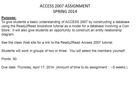 ACCESS 2007 ASSIGNMENT SPRING 2014 Purpose: To give students a basic understanding of ACCESS 2007 by constructing a database using the Ready2Read bookstore.