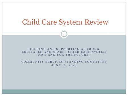 BUILDING AND SUPPORTING A STRONG, EQUITABLE AND STABLE CHILD CARE SYSTEM NOW AND FOR THE FUTURE. COMMUNITY SERVICES STANDING COMMITTEE JUNE 16, 2014 Child.