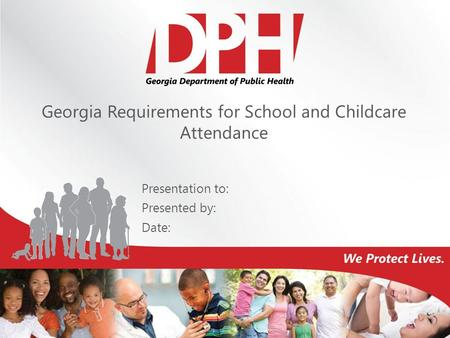 Georgia Requirements for School and Childcare Attendance Presentation to: Presented by: Date: