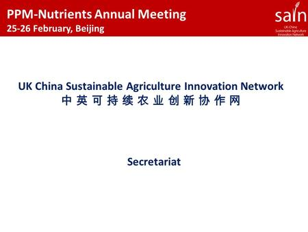 Secretariat UK China Sustainable Agriculture Innovation Network 中 英 可 持 续 农 业 创 新 协 作 网 PPM-Nutrients Annual Meeting 25-26 February, Beijing.