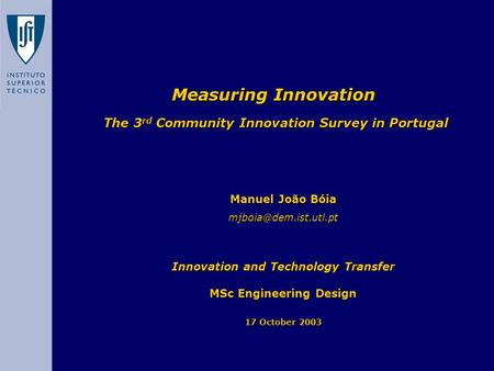 Measuring Innovation The 3 rd Community Innovation Survey in Portugal Manuel João Bóia Innovation and Technology Transfer MSc Engineering.