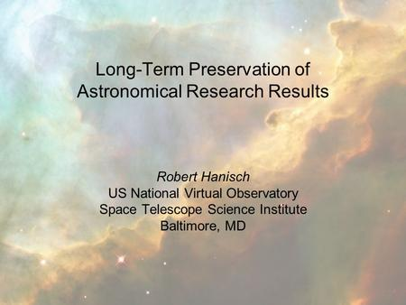 Long-Term Preservation of Astronomical Research Results Robert Hanisch US National Virtual Observatory Space Telescope Science Institute Baltimore, MD.
