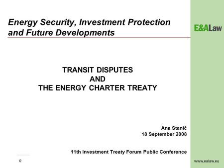 Www.ealaw.eu 0 Energy Security, Investment Protection and Future Developments TRANSIT DISPUTES AND THE ENERGY CHARTER TREATY Ana Stanič 18 September 2008.