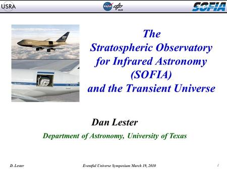 1 D. Lester Eventful Universe Symposium March 19, 2010 The Stratospheric Observatory for Infrared Astronomy (SOFIA) and the Transient Universe Dan Lester.