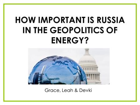 HOW IMPORTANT IS RUSSIA IN THE GEOPOLITICS OF ENERGY? Grace, Leah & Devki.