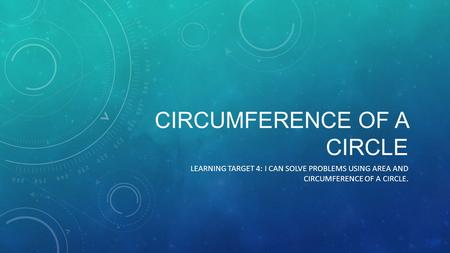 CIRCUMFERENCE OF A CIRCLE LEARNING TARGET 4: I CAN SOLVE PROBLEMS USING AREA AND CIRCUMFERENCE OF A CIRCLE.