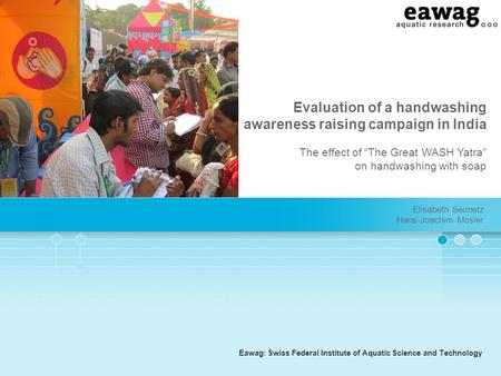 "Eawag: Swiss Federal Institute of Aquatic Science and Technology Evaluation of a handwashing awareness raising campaign in India The effect of ""The Great."