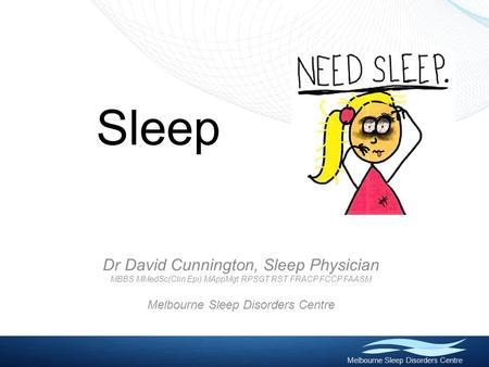 Melbourne Sleep Disorders Centre Sleep Dr David Cunnington, Sleep Physician MBBS MMedSc(Clin Epi) MAppMgt RPSGT RST FRACP FCCP FAASM Melbourne Sleep Disorders.