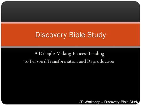 A Disciple-Making Process Leading to Personal Transformation and Reproduction Discovery Bible Study CP Workshop – Discovery Bible Study Process.ppt.