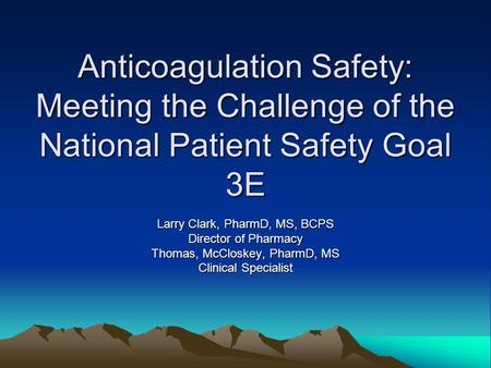 Anticoagulation Safety: Meeting the Challenge of the National Patient Safety Goal 3E Larry Clark, PharmD, MS, BCPS Director of Pharmacy Thomas, McCloskey,