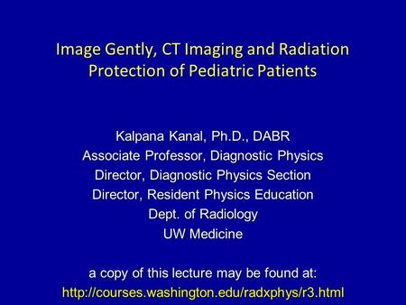 Image Gently, CT Imaging and Radiation Protection of Pediatric Patients Kalpana Kanal, Ph.D., DABR Associate Professor, Diagnostic Physics Director, Diagnostic.