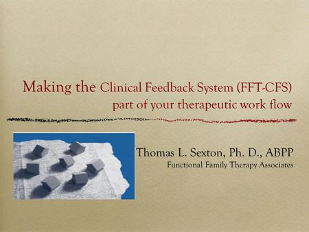 Making the Clinical Feedback System (FFT-CFS) part of your therapeutic work flow Thomas L. Sexton, Ph. D., ABPP Functional Family Therapy Associates.
