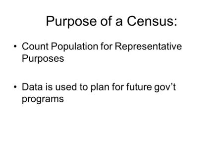 Purpose of a Census: Count Population for Representative Purposes Data is used to plan for future gov't programs.