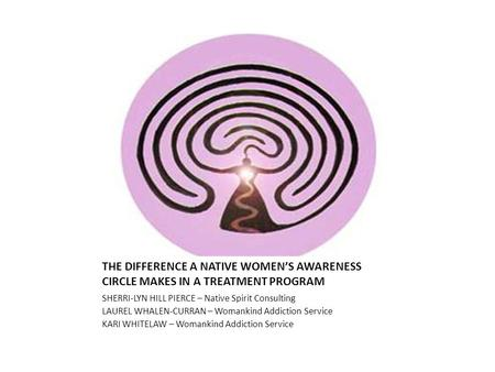THE DIFFERENCE A NATIVE WOMEN'S AWARENESS CIRCLE MAKES IN A TREATMENT PROGRAM SHERRI-LYN HILL PIERCE – Native Spirit Consulting LAUREL WHALEN-CURRAN –