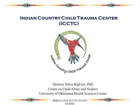 BigFoot 2006 -ICCTC-CCAN- OUHSC Indian Country Child Trauma Center (ICCTC) Dolores Subia BigFoot, PhD Center on Child Abuse and Neglect University of Oklahoma.