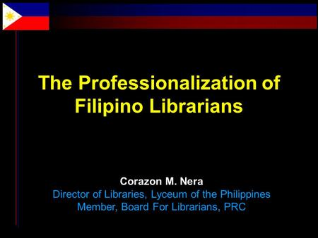 The Professionalization of Filipino Librarians Corazon M. Nera Director of Libraries, Lyceum of the Philippines Member, Board For Librarians, PRC.