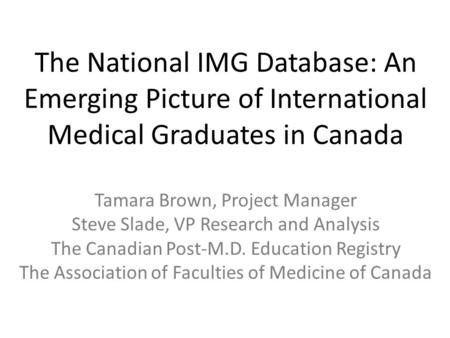 The National IMG Database: An Emerging Picture of International Medical Graduates in Canada Tamara Brown, Project Manager Steve Slade, VP Research and.