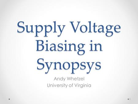Supply Voltage Biasing in Synopsys Andy Whetzel University of Virginia 1.