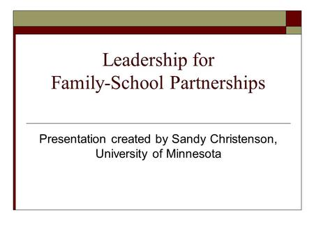 Leadership for Family-School Partnerships Presentation created by Sandy Christenson, University of Minnesota.