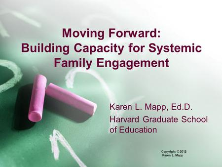Moving Forward: Building Capacity for Systemic Family Engagement Karen L. Mapp, Ed.D. Harvard Graduate School of Education Copyright © 2012 Karen L. Mapp.