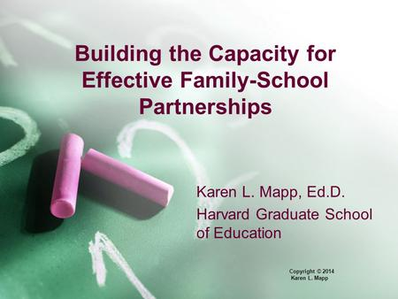 Building the Capacity for Effective Family-School Partnerships Karen L. Mapp, Ed.D. Harvard Graduate School of Education Copyright © 2014 Karen L. Mapp.