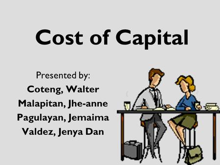 Cost of Capital Presented by: Coteng, Walter Malapitan, Jhe-anne Pagulayan, Jemaima Valdez, Jenya Dan.