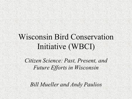 Wisconsin Bird Conservation Initiative (WBCI) Citizen Science: Past, Present, and Future Efforts in Wisconsin Bill Mueller and Andy Paulios.