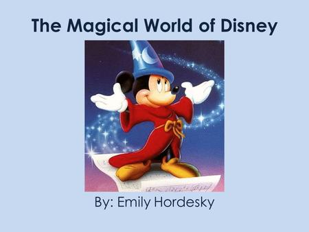 The Magical World of Disney By: Emily Hordesky. OBJECTIVES Have fun with this presentation Create an interesting webpage with fun facts about Disney Use.