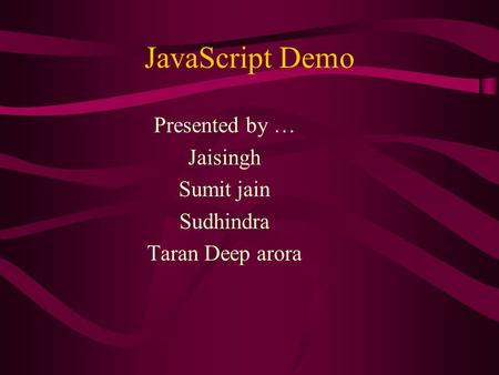 JavaScript Demo Presented by … Jaisingh Sumit jain Sudhindra Taran Deep arora.