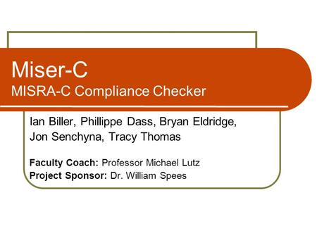 Miser-C MISRA-C Compliance Checker Ian Biller, Phillippe Dass, Bryan Eldridge, Jon Senchyna, Tracy Thomas Faculty Coach: Professor Michael Lutz Project.