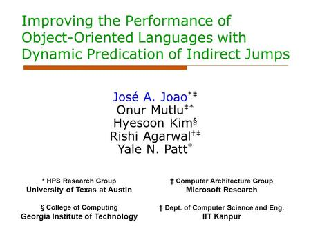 Improving the Performance of Object-Oriented Languages with Dynamic Predication of Indirect Jumps José A. Joao *‡ Onur Mutlu ‡* Hyesoon Kim § Rishi Agarwal.