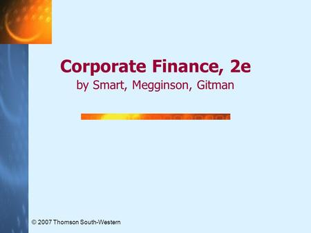 © 2007 Thomson South-Western Corporate Finance, 2e by Smart, Megginson, Gitman.