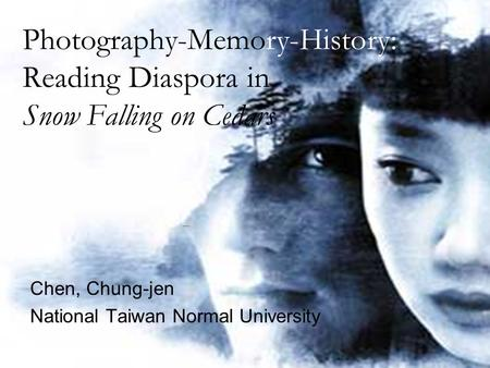 Photography-Memory-History: Reading Diaspora in Snow Falling on Cedars Chen, Chung-jen National Taiwan Normal University.