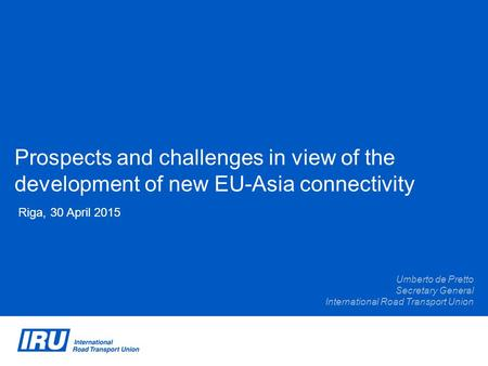 Prospects and challenges in view of the development of new EU-Asia connectivity Riga, 30 April 2015 Umberto de Pretto Secretary General International Road.