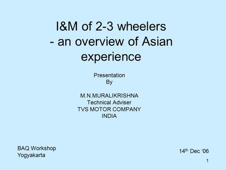 1 I&M of 2-3 wheelers - an overview of Asian experience Presentation By M.N.MURALIKRISHNA Technical Adviser TVS MOTOR COMPANY INDIA BAQ Workshop Yogyakarta.