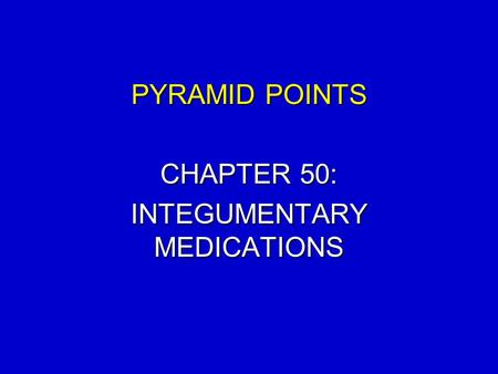 PYRAMID POINTS CHAPTER 50: INTEGUMENTARY MEDICATIONS.
