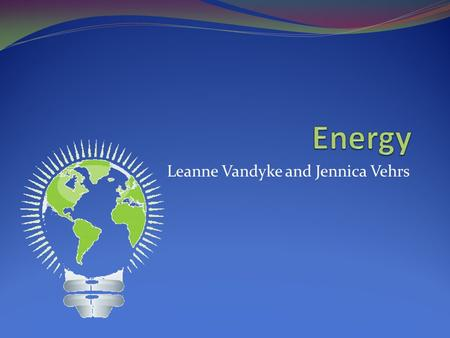 Leanne Vandyke and Jennica Vehrs. Introduction Do you know what powers our vehicles, lights our cities, and warms our homes? Energy is all around us,