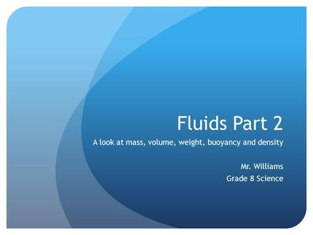 Fluids Part 2 A look at mass, volume, weight, buoyancy and density